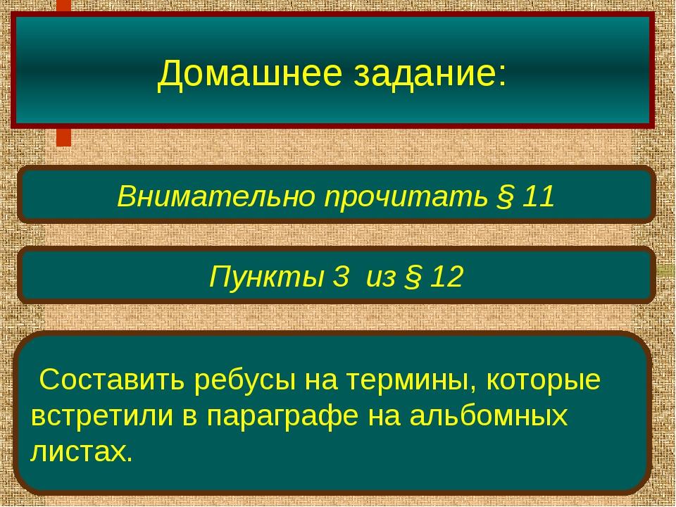 Домашнее задание: Внимательно прочитать § 11 Пункты 3 из § 12 Составить ребус...