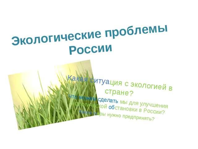 Экологические проблемы России Какая ситуация с экологией в стране? Что можем...
