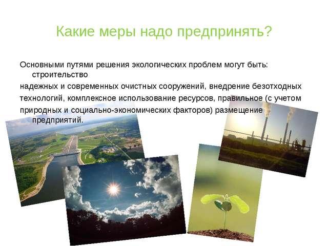 Какие меры надо предпринять? Основными путями решения экологических проблем м...