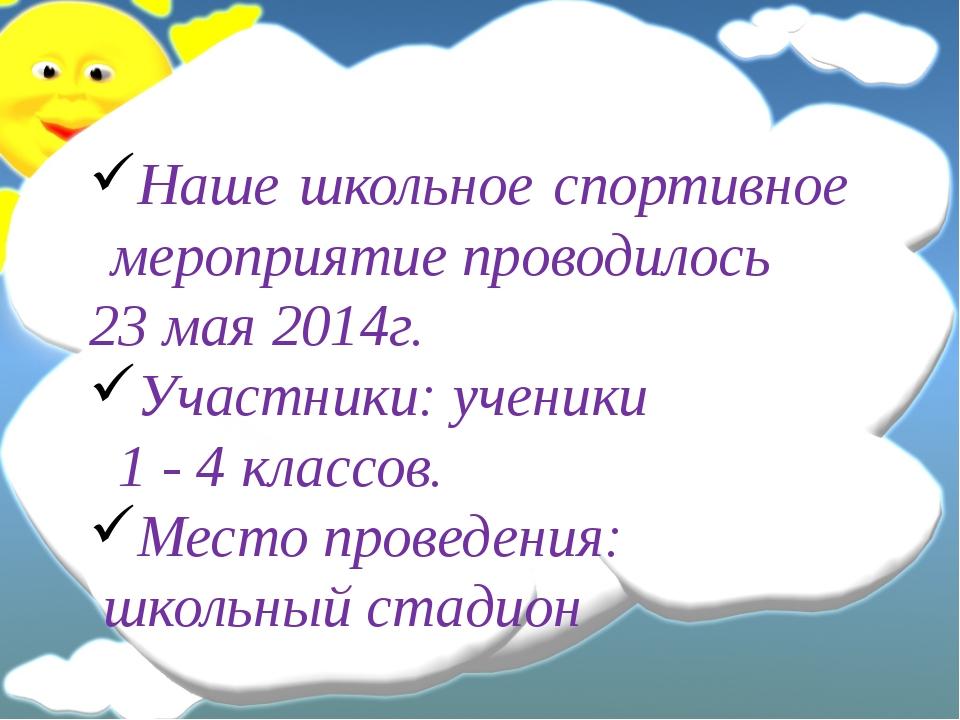 Наше школьное спортивное мероприятие проводилось 23 мая 2014г. Участники: уч...