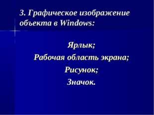 3. Графическое изображение объекта в Windows: Ярлык; Рабочая область экрана;