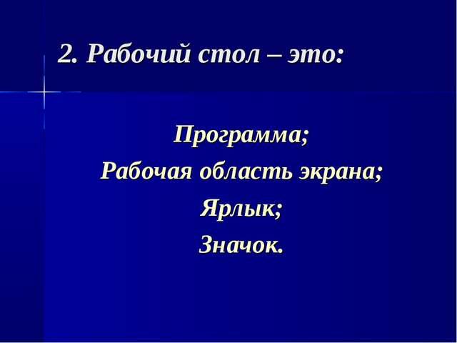 2. Рабочий стол – это: Программа; Рабочая область экрана; Ярлык; Значок.