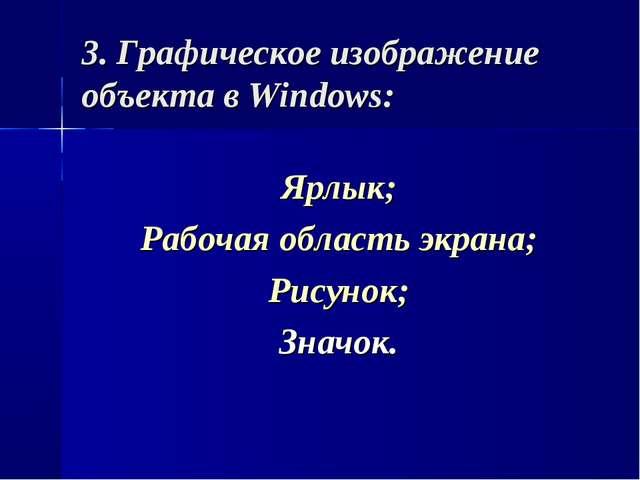 3. Графическое изображение объекта в Windows: Ярлык; Рабочая область экрана;...
