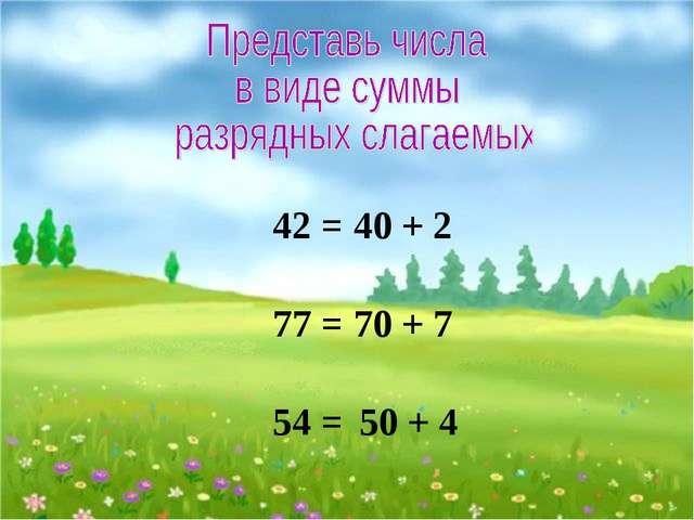 42 = 40 + 2 77 = 70 + 7 54 = 50 + 4