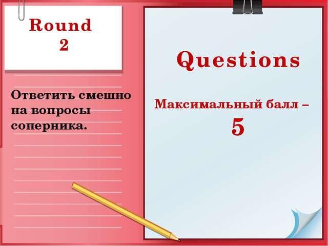 Round 2 Ответить смешно на вопросы соперника. Questions Максимальный балл – 5