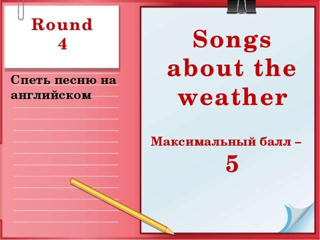 Round 4 Спеть песню на английском Songs about the weather Максимальный балл – 5