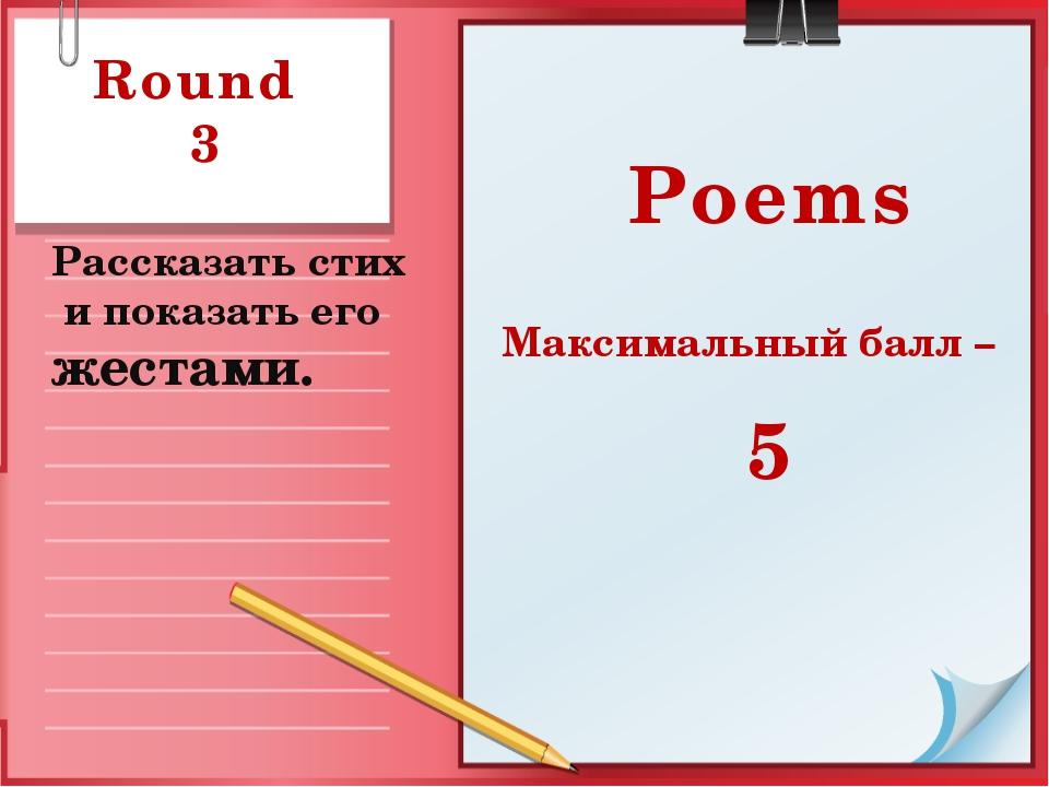 Round 3 Рассказать стих и показать его жестами. Poems Максимальный балл – 5