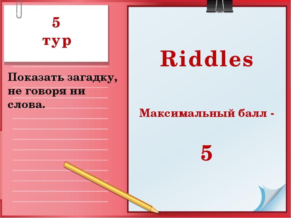 5 тур Показать загадку, не говоря ни слова. Riddles Максимальный балл - 5