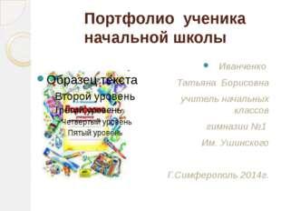 Портфолио ученика начальной школы Иванченко Татьяна Борисовна учитель начальн