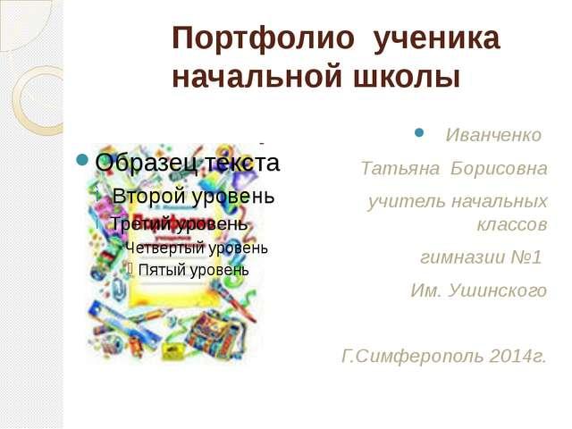 Портфолио ученика начальной школы Иванченко Татьяна Борисовна учитель начальн...