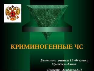 КРИМИНОГЕННЫЕ ЧС Выполнила ученица 11 «б» класса Мулекаева Алина Проверил: Аг