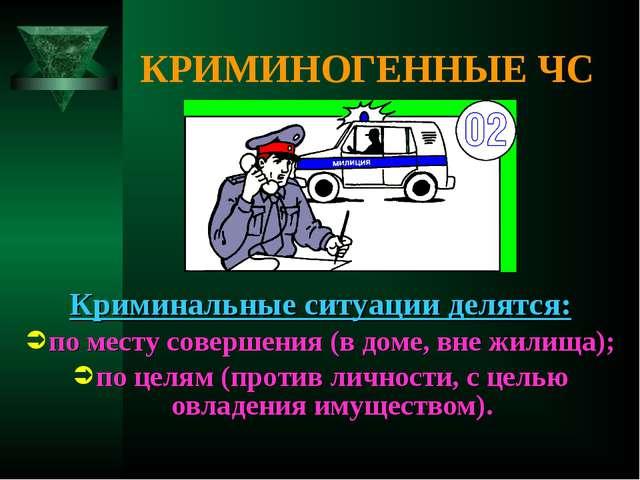 КРИМИНОГЕННЫЕ ЧС Криминальные ситуации делятся: по месту совершения (в доме,...