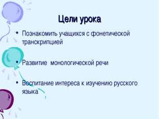 Цели урока Познакомить учащихся с фонетической транскрипцией Развитие монолог