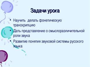 Задачи урока Научить делать фонетическую транскрипцию Дать представление о см