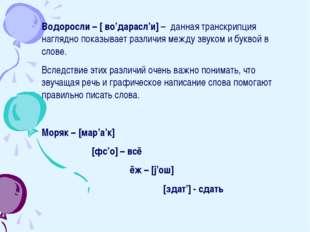 Водоросли – [ во'дарасл'и] – данная транскрипция наглядно показывает различия