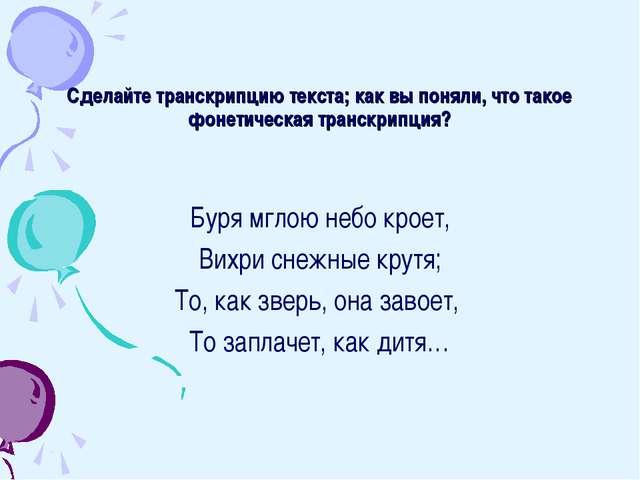 Сделайте транскрипцию текста; как вы поняли, что такое фонетическая транскрип...