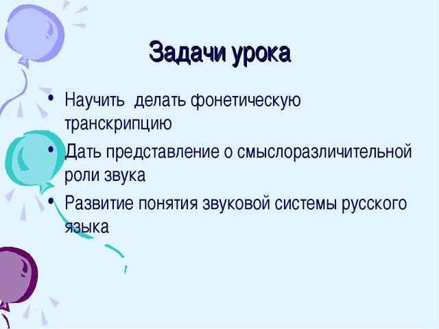 Задачи урока Научить делать фонетическую транскрипцию Дать представление о см...