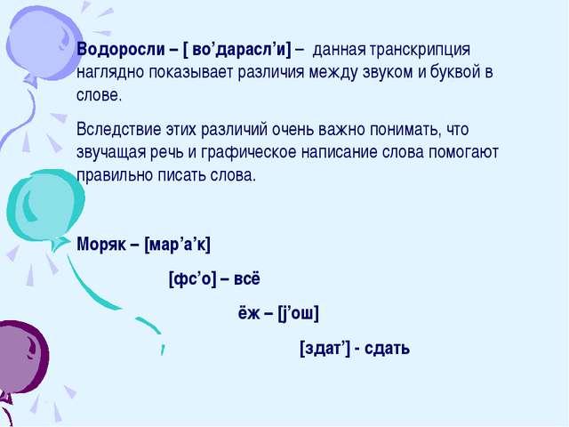 Водоросли – [ во'дарасл'и] – данная транскрипция наглядно показывает различия...