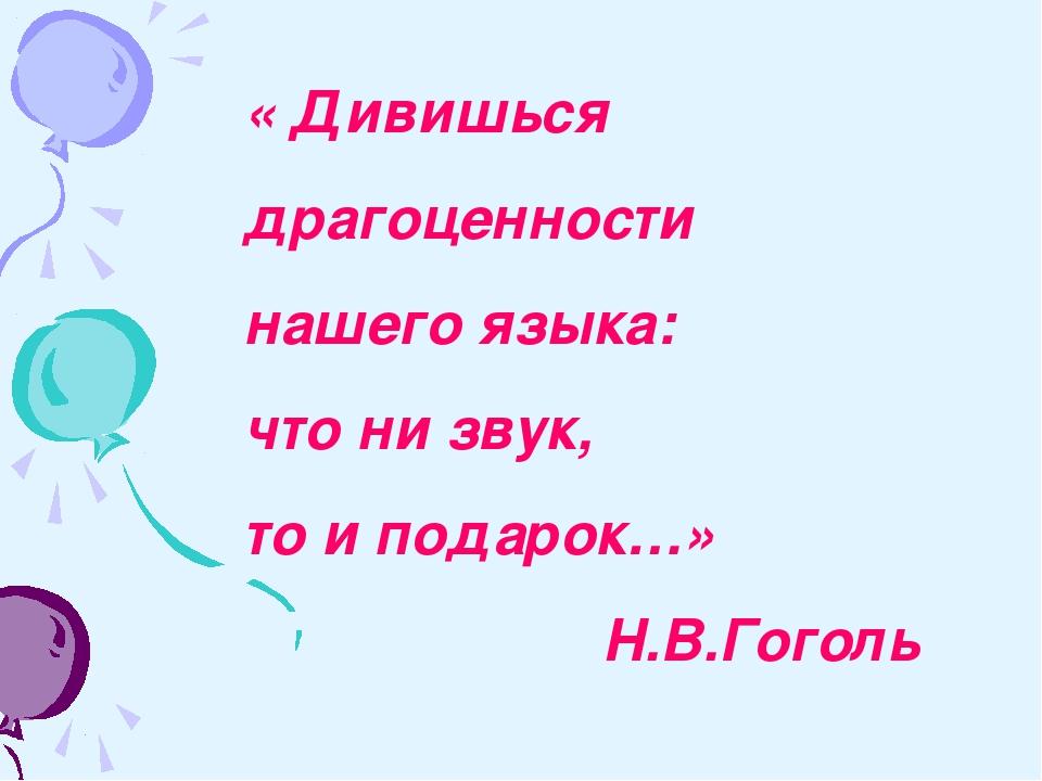 « Дивишься драгоценности нашего языка: что ни звук, то и подарок…» Н.В.Гоголь