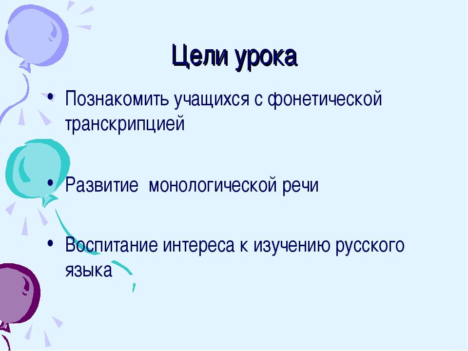 Цели урока Познакомить учащихся с фонетической транскрипцией Развитие монолог...