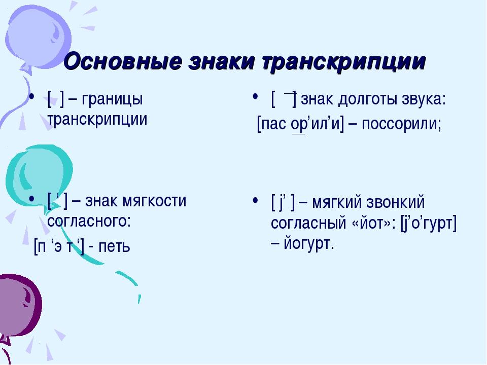Основные знаки транскрипции [ ] – границы транскрипции [ ' ] – знак мягкости...