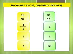 Назовите число, обратное данному 8 1 1 0 нет 10 37 37 10 1 8