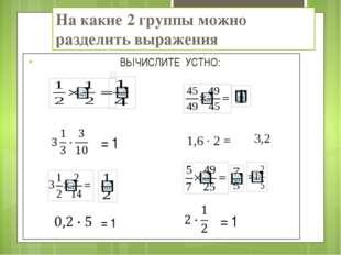 На какие 2 группы можно разделить выражения ВЫЧИСЛИТЕ УСТНО: = 1 = 1 = 1 1,6