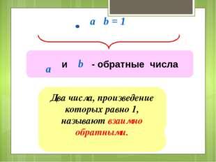 a b = 1 Два числа, произведение которых равно 1, называют взаимно обратными.