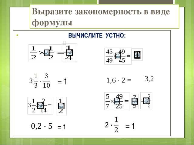 Выразите закономерность в виде формулы ВЫЧИСЛИТЕ УСТНО: = 1 = 1 = 1 1,6 · 2 =...