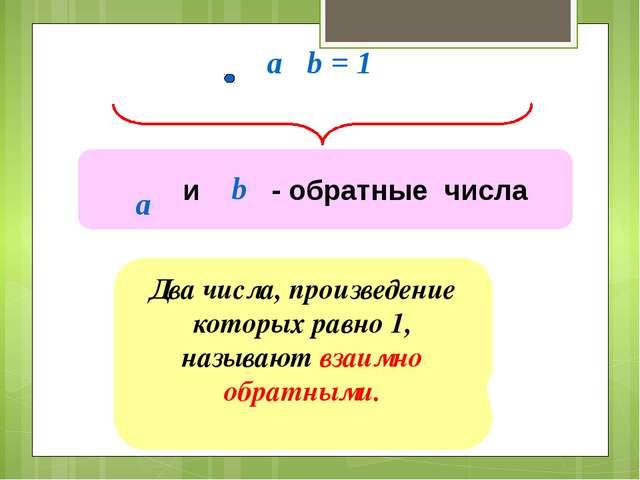 a b = 1 Два числа, произведение которых равно 1, называют взаимно обратными....