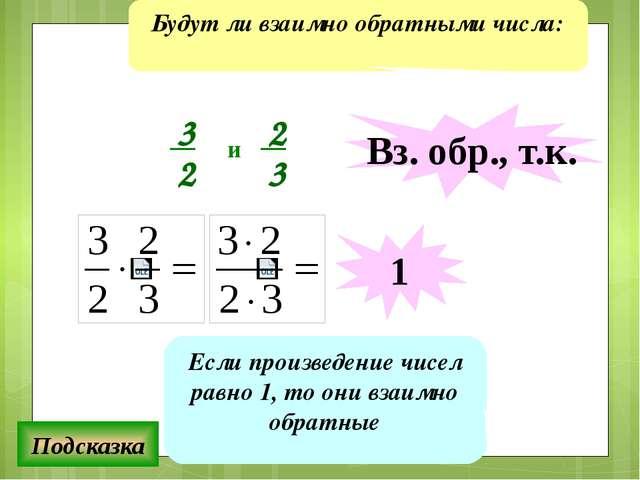 Будут ли взаимно обратными числа: Подсказка Если произведение чисел равно 1,...