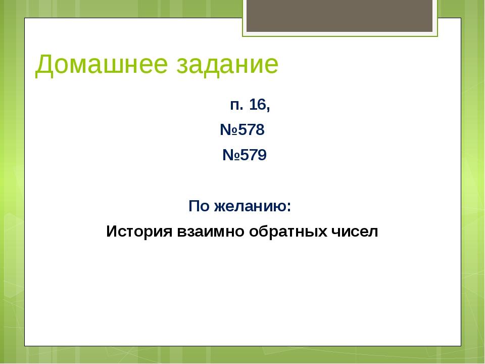 Домашнее задание п. 16, №578 №579 По желанию: История взаимно обратных чисел