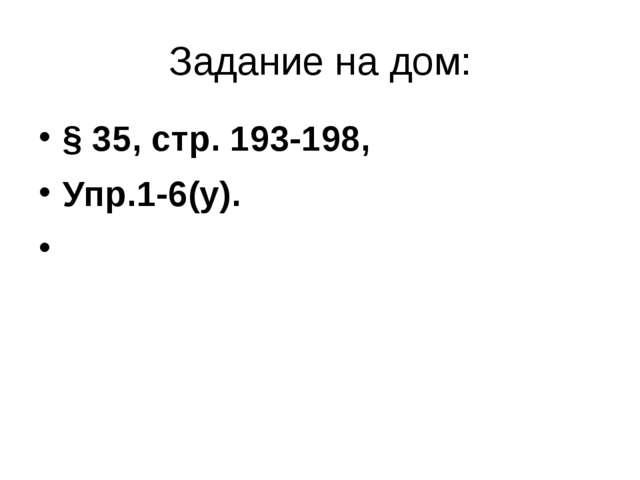 Задание на дом: § 35, стр. 193-198, Упр.1-6(у).