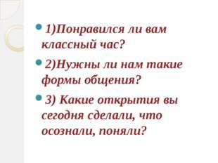 1)Понравился ли вам классный час? 2)Нужны ли нам такие формы общения? 3) Каки