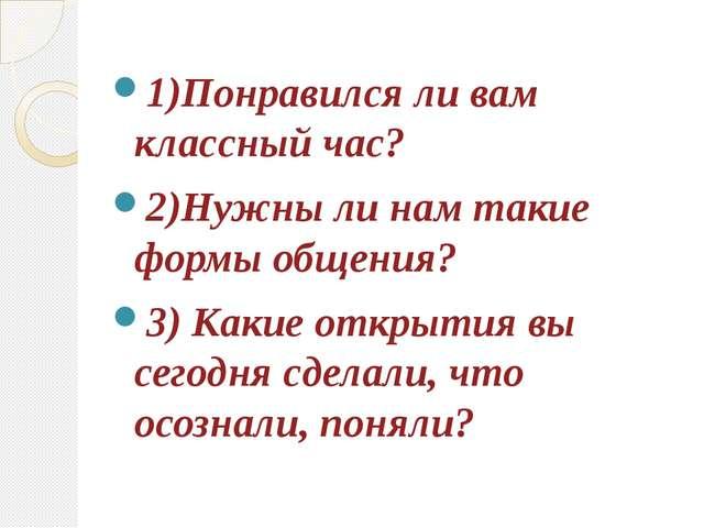 1)Понравился ли вам классный час? 2)Нужны ли нам такие формы общения? 3) Каки...