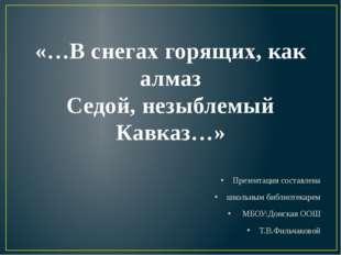 «…В снегах горящих, как алмаз Седой, незыблемый Кавказ…» Презентация составле