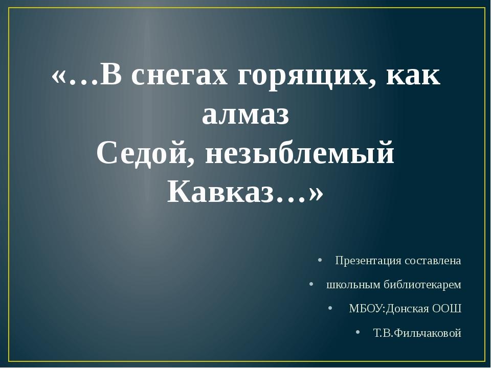 «…В снегах горящих, как алмаз Седой, незыблемый Кавказ…» Презентация составле...