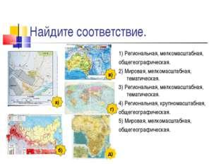 Найдите соответствие. 1) Региональная, мелкомасштабная, общегеографическая. 2