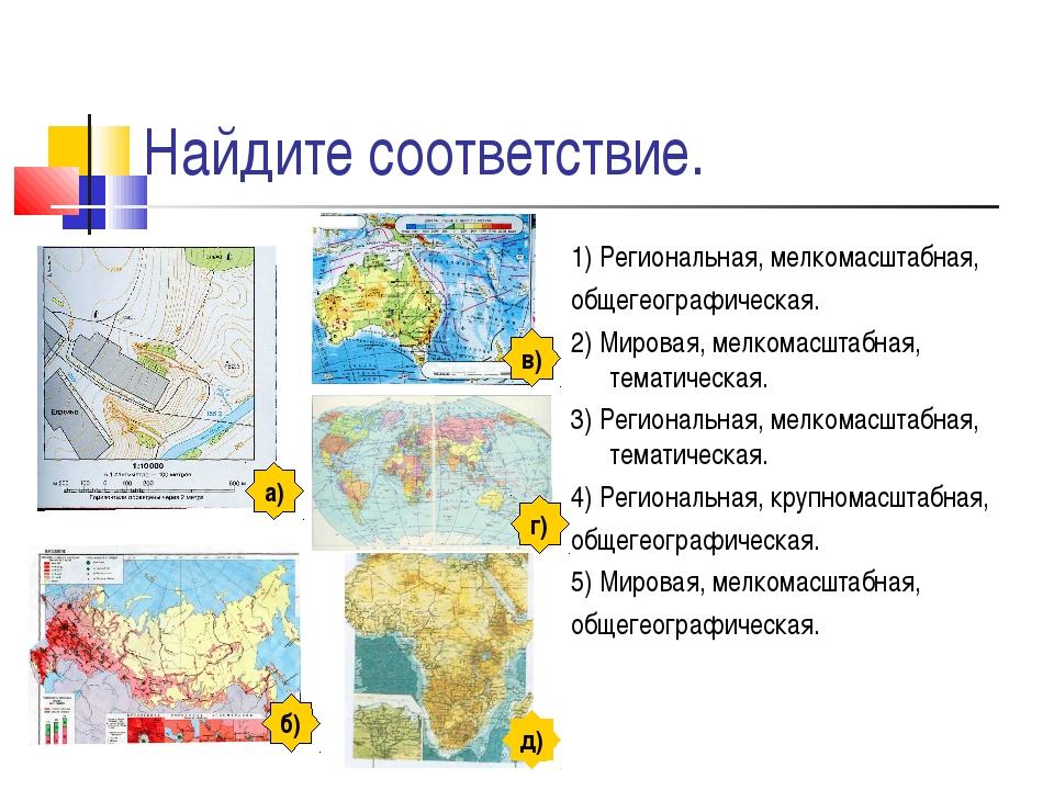 Найдите соответствие. 1) Региональная, мелкомасштабная, общегеографическая. 2...