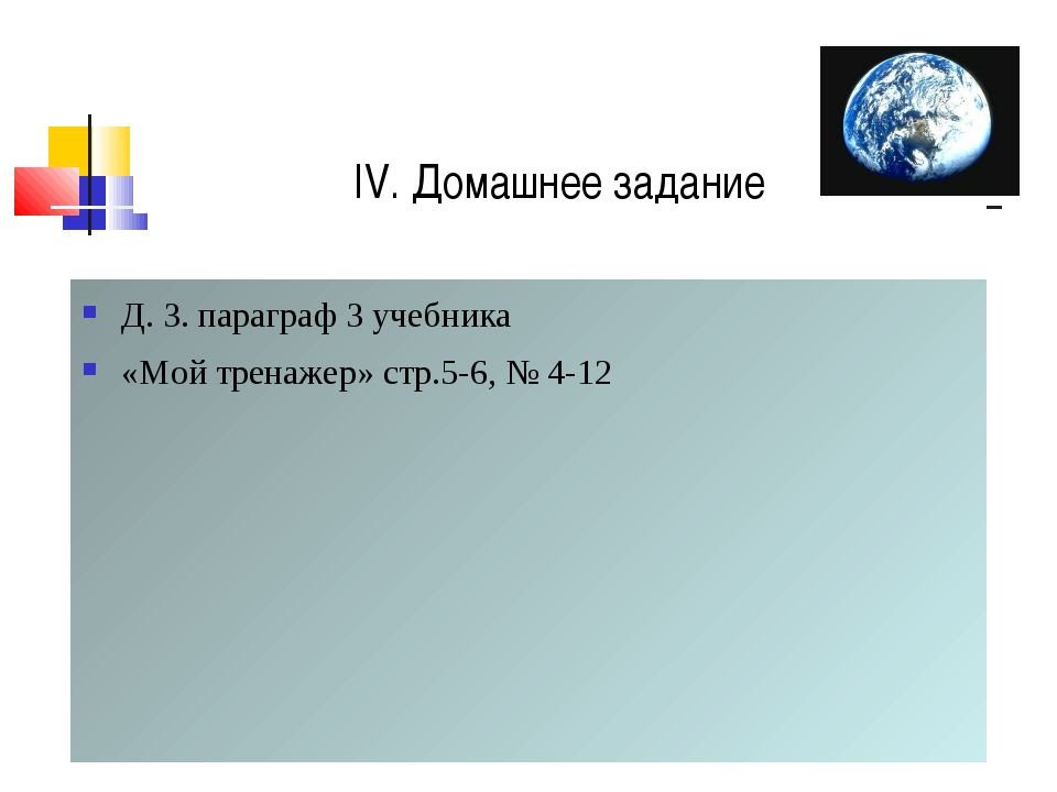 IV. Домашнее задание Д. З. параграф 3 учебника «Мой тренажер» стр.5-6, № 4-12