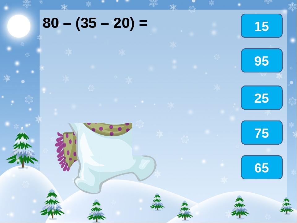 80 – (35 – 20) = 15 95 25 65 75
