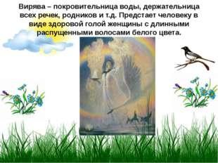 Вирява – покровительница воды, держательница всех речек, родников и т.д. Пред