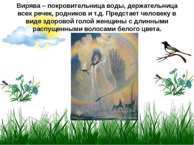 Вирява – покровительница воды, держательница всех речек, родников и т.д. Пред...