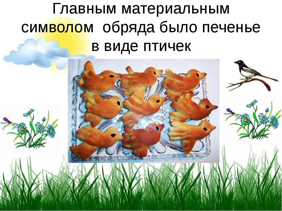 Главным материальным символом обряда было печенье в виде птичек