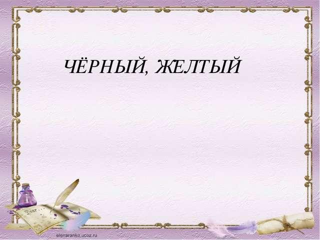 ЧЁРНЫЙ, ЖЕЛТЫЙ