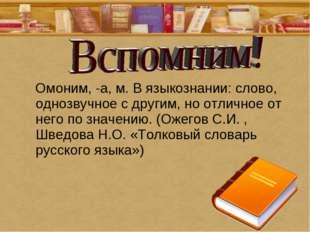 Омоним, -а, м. В языкознании: слово, однозвучное с другим, но отличное от не