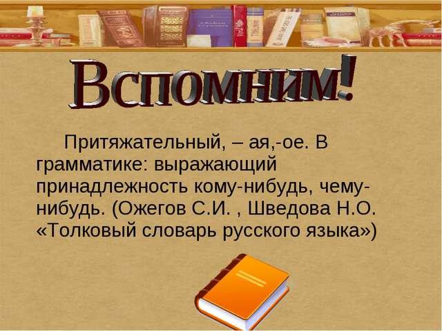 Притяжательный, – ая,-ое. В грамматике: выражающий принадлежность кому-нибу...