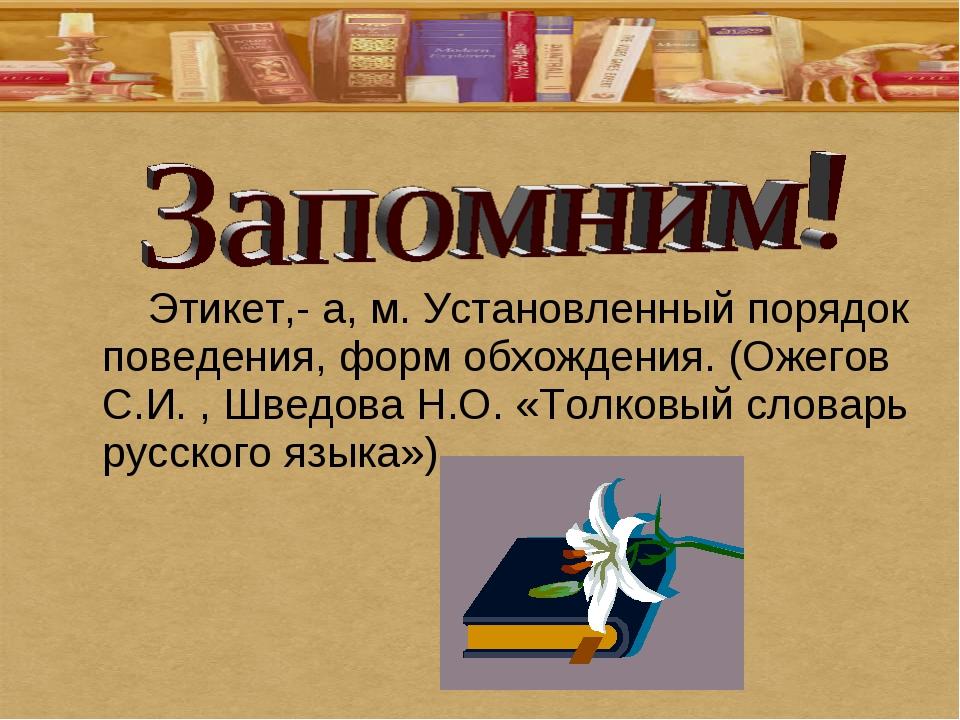 Этикет,- а, м. Установленный порядок поведения, форм обхождения. (Ожегов С.И...