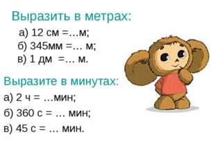 Выразить в метрах: а) 12 см =…м; б) 345мм =… м; в) 1 дм =… м. Выразите в мину
