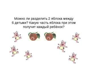 Можно ли разделить 2 яблока между 6 детьми? Какую часть яблока при этом получ